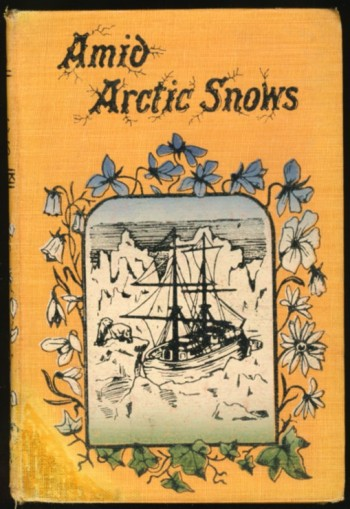 Image for Amid Arctic Snows. A Story of Gospel Pioneers and their Work In Iceland, Lapland, and Lone Labrador With Peeps at the Peoples of these Lands